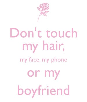 Don't touch my hair, my face, my phone or my boyfriend