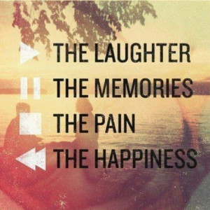 the laughter the memories the pain happiness