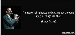 ... and getting out shooting my gun, things like that. - Randy Travis