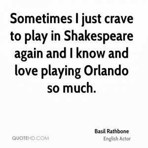 Sometimes I just crave to play in Shakespeare again and I know and ...
