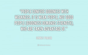 People confuse goodness with weakness. It is weak people, not good ...