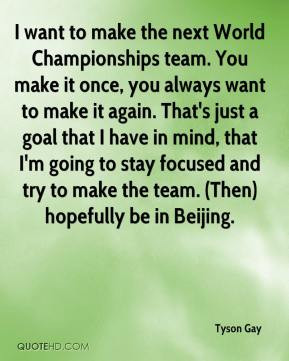 ... and try to make the team. (Then) hopefully be in Beijing. - Tyson Gay