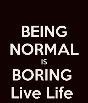 BEING NORMAL IS BORING Live Life