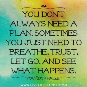 Don't Always Need A Plan. Sometimes You Just Need To Breathe, Trust ...