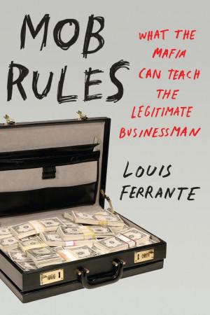 Mob Rules: What the Mafia Can Teach the Legitimate Businessman.