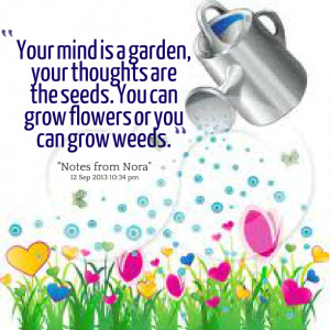 Quotes Picture: your mind is a garden, your thoughts are the seeds you ...