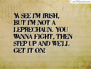 Ya see I'm Irish, but I'm not a leprechaun. You wanna fight, then step ...