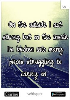 On the outside I act strong but on the inside I'm broken into many ...
