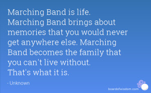 Marching Band is life. Marching Band brings about memories that you ...