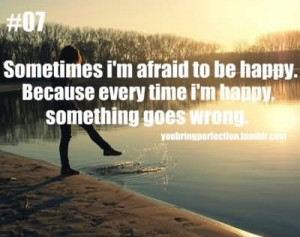 ... Because Every Time I'm Happy,Something Goes Wrong ~ Happiness Quote