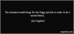 The standard model longs for the Higgs particle in order to be a sound ...