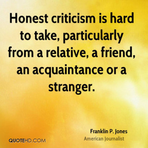 Honest criticism is hard to take, particularly from a relative, a ...
