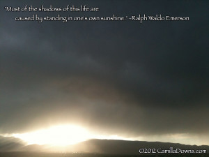 Most of the shadows of this life are caused by our standing in our own ...