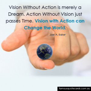 ... vision just passes time. Vision with action can change the world