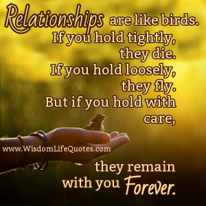 Relationships are like birds, they need somebody to care and feed them ...