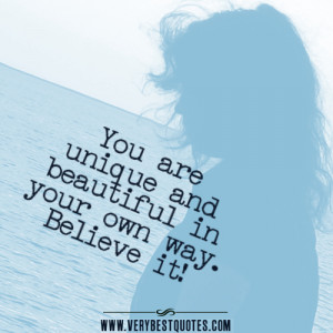You are unique and beautiful in your own way. Believe it!
