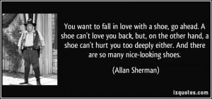 want to fall in love with a shoe, go ahead. A shoe can't love you back ...