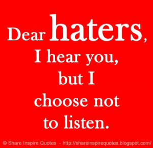 haters, I hear you, but I choose not to listen. | Share Inspire Quotes ...
