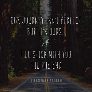 Our journey isn't perfect, but it's ours... and I'll stick with you ...