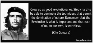 Grow up as good revolutionaries. Study hard to be able to dominate the ...