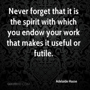 Never forget that it is the spirit with which you endow your work that ...