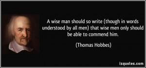 ... men) that wise men only should be able to commend him. - Thomas Hobbes