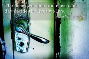 """The doors we open and close each day decide the lives we live."""""""