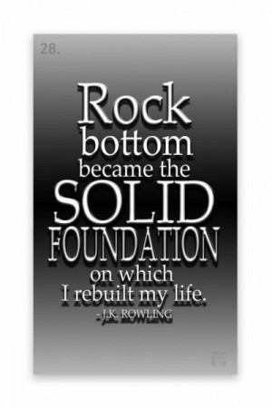... became the solid foundation on which I rebuilt my life. J.K. Rowling