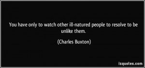 You have only to watch other ill-natured people to resolve to be ...