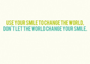 Use your smile to change the world dont let