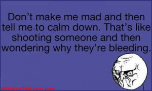 Don't Make Me Mad Then Tell Me To Calm Down. Thats Like Stabbing ...