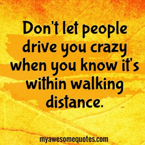 Don't let people drive you crazy when you know it's within walking ...