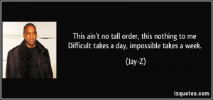 ... to me / Difficult takes a day, impossible takes a week. - Jay-Z