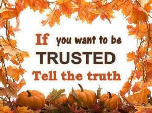 If you want to be trusted tell the truth.