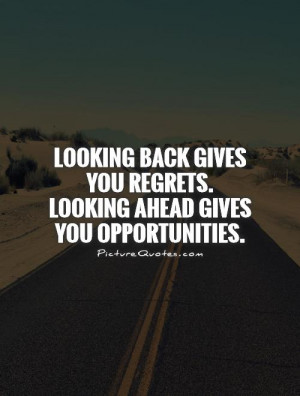 Looking back gives you regrets. Looking ahead gives you opportunities.
