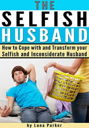 The Selfish Husband: How to Cope with and Transform your Selfish and ...