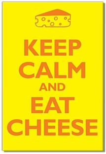 Keep calm and eat cheese!
