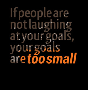 Quotes Picture: if people are not laughing at your goals, your goals ...