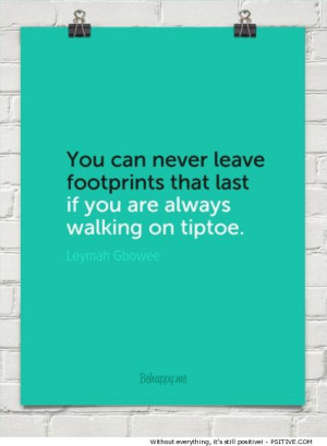 "... are always walking on tiptoe."" ~ Leymah Gbowee - More @ Psitive.com"