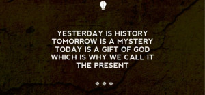 history, tomorrow is a mystery, today is a gift of god, which is why ...