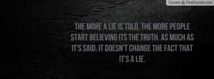 The more a lie is told, the more people start believing its the truth ...