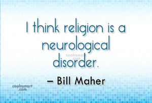 Atheism Quote: I think religion is a neurological disorder....