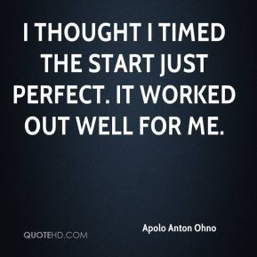 Apolo Anton Ohno - I thought I timed the start just perfect. It worked ...