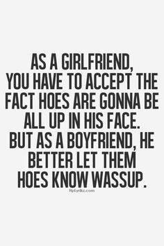 If he doesn't, let the hoes have him! YOU deserve BETTER!! KNOW YOUR ...