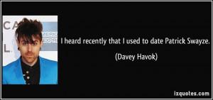 heard recently that I used to date Patrick Swayze. - Davey Havok