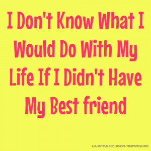 ... Know What I Would Do With My Life If I Didn't Have My Best friend