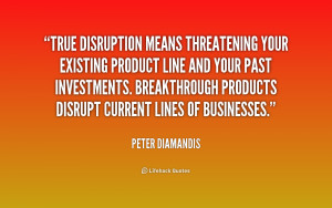 True disruption means threatening your existing product line and your ...