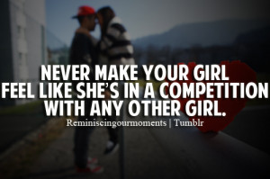 Never make your girl feel like she's in a competition with any other ...