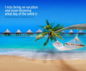 miss being on vacation and never knowing what day of the week is ...