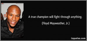 true champion will fight through anything. - Floyd Mayweather, Jr.
